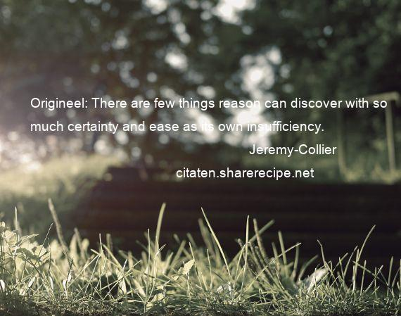 Jeremy-Collier - Origineel: There are few things reason can discover with so much certainty and ease as its own insufficiency.