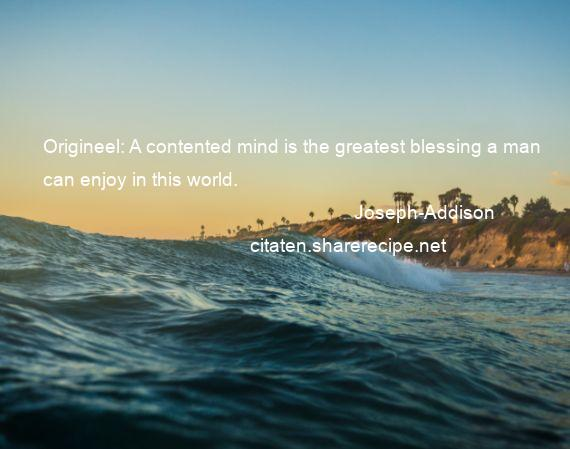 Joseph-Addison - Origineel: A contented mind is the greatest blessing a man can enjoy in this world.
