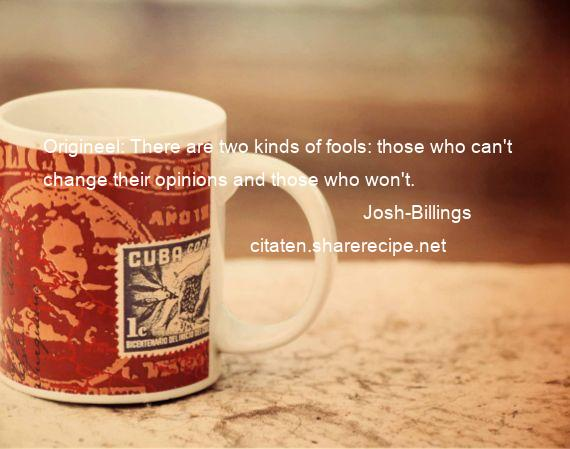 Josh-Billings - Origineel: There are two kinds of fools: those who can't change their opinions and those who won't.