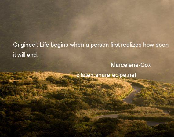 Marcelene-Cox - Origineel: Life begins when a person first realizes how soon it will end.