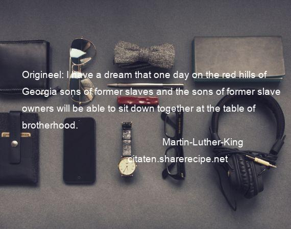 Martin-Luther-King - Origineel: I have a dream that one day on the red hills of Georgia sons of former slaves and the sons of former slave owners will be able to sit down together at the table of brotherhood.