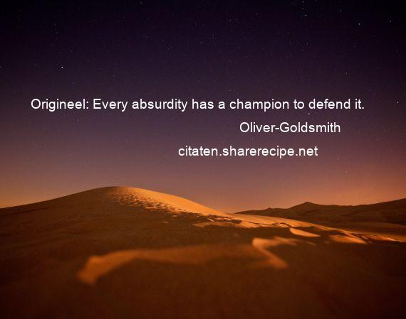 Oliver-Goldsmith - Origineel: Every absurdity has a champion to defend it.