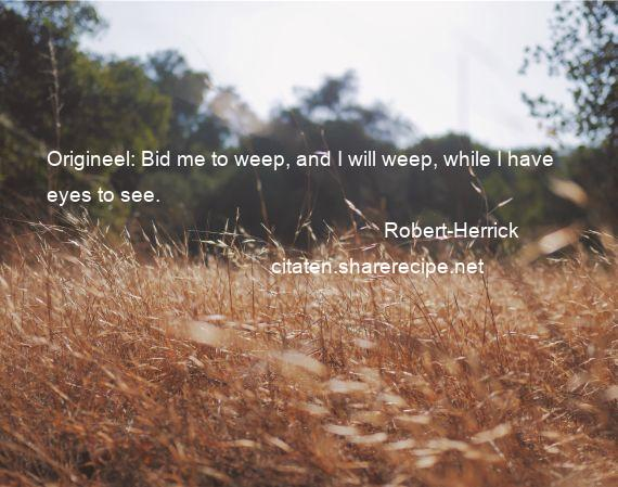 Robert-Herrick - Origineel: Bid me to weep, and I will weep, while I have eyes to see.