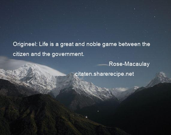 Rose-Macaulay - Origineel: Life is a great and noble game between the citizen and the government.