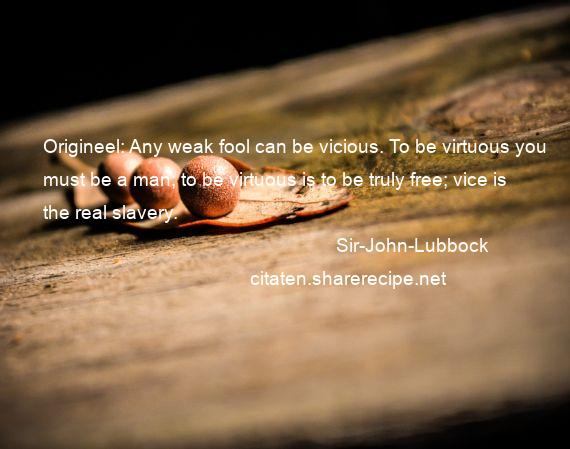 Sir-John-Lubbock - Origineel: Any weak fool can be vicious. To be virtuous you must be a man; to be virtuous is to be truly free; vice is the real slavery.